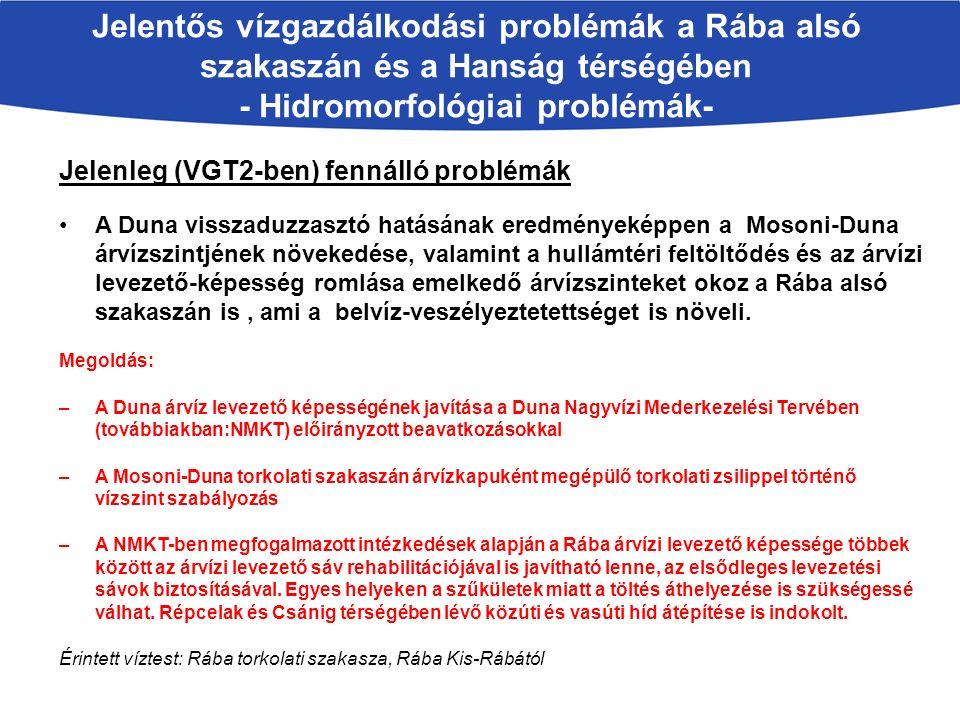 Jelentős vízgazdálkodási problémák a Rába alsó szakaszán és a Hanság térségében - Hidromorfológiai problémák- Jelenleg (VGT2-ben) fennálló problémák A Duna visszaduzzasztó hatásának eredményeképpen a Mosoni-Duna árvízszintjének növekedése, valamint a hullámtéri feltöltődés és az árvízi levezető-képesség romlása emelkedő árvízszinteket okoz a Rába alsó szakaszán is, ami a belvíz-veszélyeztetettséget is növeli.