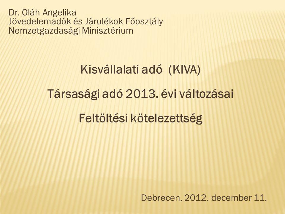 Dr. Oláh Angelika Jövedelemadók és Járulékok Főosztály Nemzetgazdasági Minisztérium Kisvállalati adó (KIVA) Társasági adó 2013. évi változásai Feltölt
