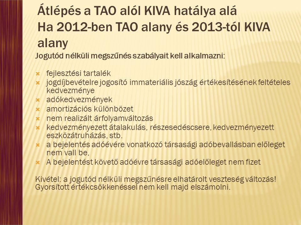Átlépés a TAO alól KIVA hatálya alá Ha 2012-ben TAO alany és 2013-tól KIVA alany Jogutód nélküli megszűnés szabályait kell alkalmazni:  fejlesztési tartalék  jogdíjbevételre jogosító immateriális jószág értékesítésének feltételes kedvezménye  adókedvezmények  amortizációs különbözet  nem realizált árfolyamváltozás  kedvezményezett átalakulás, részesedéscsere, kedvezményezett eszközátruházás, stb.