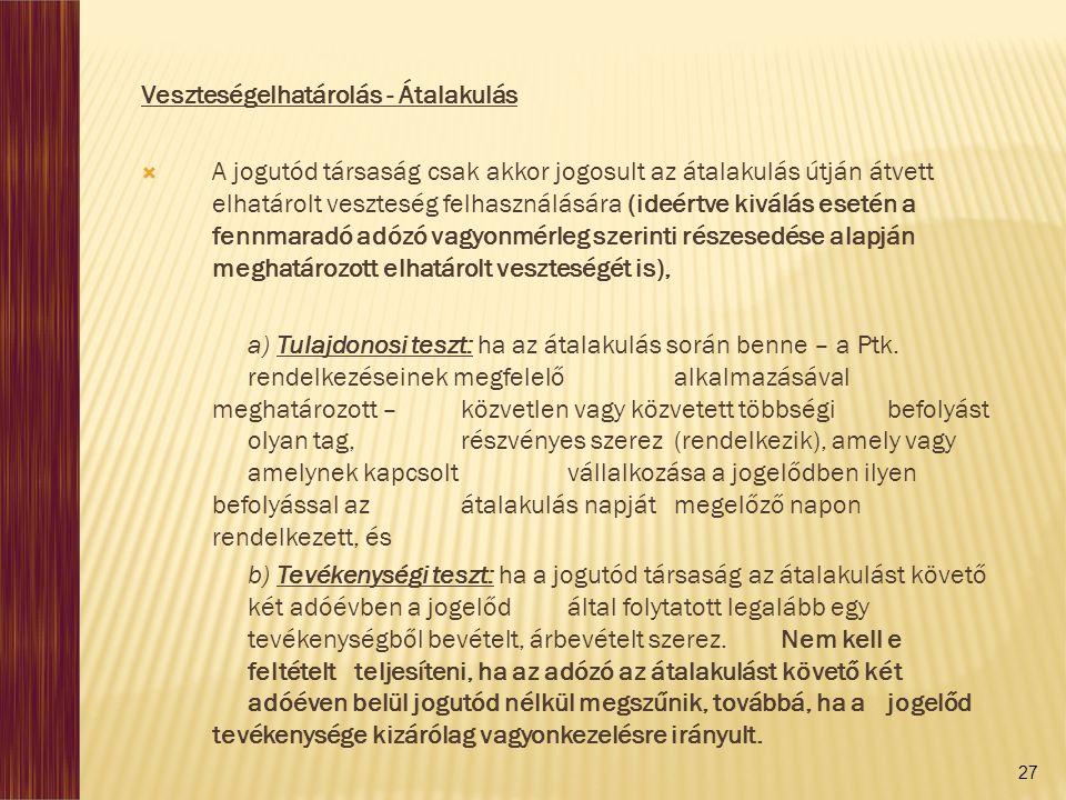 27 Veszteségelhatárolás - Átalakulás  A jogutód társaság csak akkor jogosult az átalakulás útján átvett elhatárolt veszteség felhasználására (ideértve kiválás esetén a fennmaradó adózó vagyonmérleg szerinti részesedése alapján meghatározott elhatárolt veszteségét is), a) Tulajdonosi teszt: ha az átalakulás során benne – a Ptk.