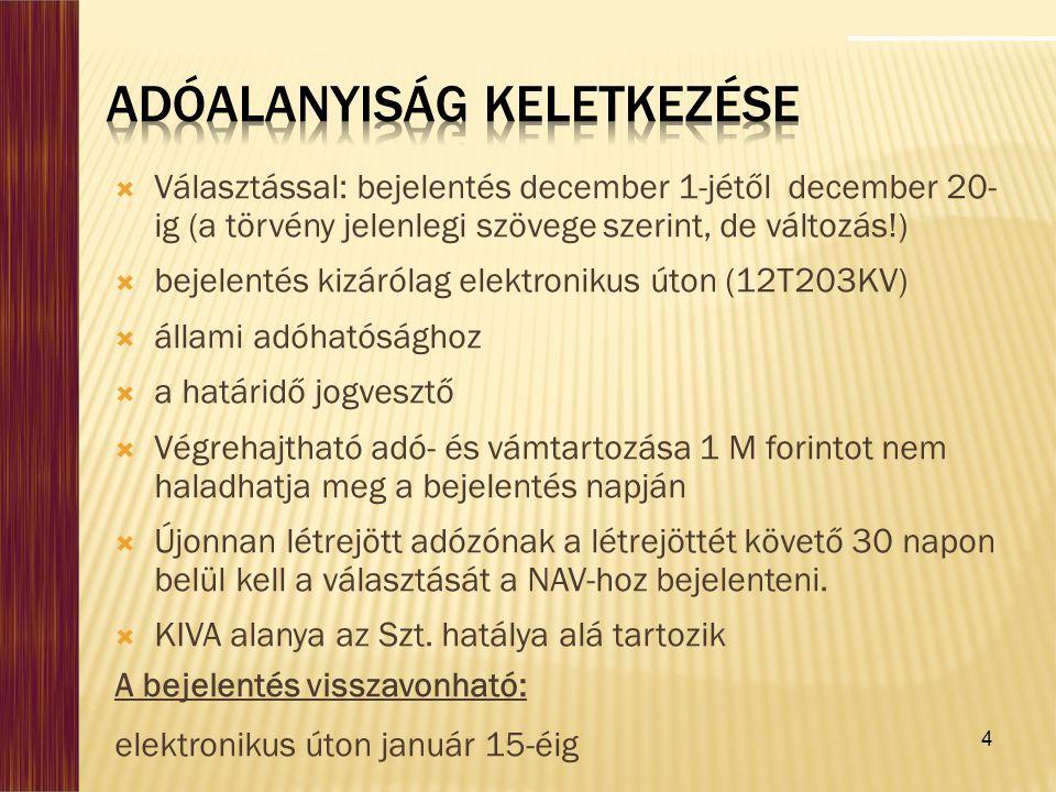 4  Választással: bejelentés december 1-jétől december 20- ig (a törvény jelenlegi szövege szerint, de változás!)  bejelentés kizárólag elektronikus úton (12T203KV)  állami adóhatósághoz  a határidő jogvesztő  Végrehajtható adó- és vámtartozása 1 M forintot nem haladhatja meg a bejelentés napján  Újonnan létrejött adózónak a létrejöttét követő 30 napon belül kell a választását a NAV-hoz bejelenteni.