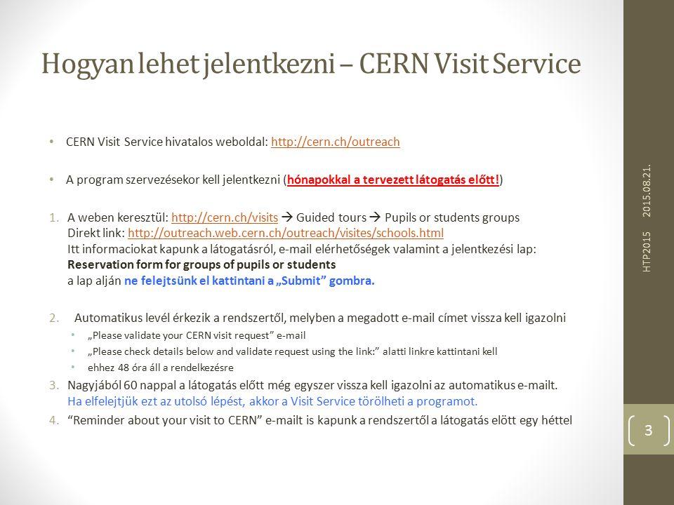 """Hogyan lehet jelentkezni – CERN Visit Service CERN Visit Service hivatalos weboldal: http://cern.ch/outreachhttp://cern.ch/outreach A program szervezésekor kell jelentkezni (hónapokkal a tervezett látogatás előtt!) 1.A weben keresztül: http://cern.ch/visits  Guided tours  Pupils or students groups Direkt link: http://outreach.web.cern.ch/outreach/visites/schools.html Itt informaciokat kapunk a látogatásról, e-mail elérhetőségek valamint a jelentkezési lap: Reservation form for groups of pupils or students a lap alján ne felejtsünk el kattintani a """"Submit gombra.http://cern.ch/visitshttp://outreach.web.cern.ch/outreach/visites/schools.html 2.Automatikus levél érkezik a rendszertől, melyben a megadott e-mail címet vissza kell igazolni """"Please validate your CERN visit request e-mail """"Please check details below and validate request using the link: alatti linkre kattintani kell ehhez 48 óra áll a rendelkezésre 3.Nagyjából 60 nappal a látogatás előtt még egyszer vissza kell igazolni az automatikus e-mailt."""