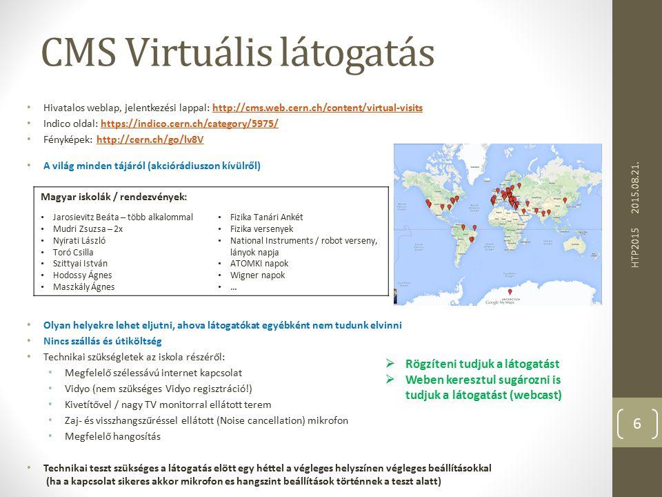 CMS Virtuális látogatás Hivatalos weblap, jelentkezési lappal: http://cms.web.cern.ch/content/virtual-visitshttp://cms.web.cern.ch/content/virtual-visits Indico oldal: https://indico.cern.ch/category/5975/https://indico.cern.ch/category/5975/ Fényképek: http://cern.ch/go/lv8Vhttp://cern.ch/go/lv8V A világ minden tájáról (akciórádiuszon kívülről) Olyan helyekre lehet eljutni, ahova látogatókat egyébként nem tudunk elvinni Nincs szállás és útiköltség Technikai szükségletek az iskola részéről: Megfelelő szélessávú internet kapcsolat Vidyo (nem szükséges Vidyo regisztráció!) Kivetítővel / nagy TV monitorral ellátott terem Zaj- és visszhangszűréssel ellátott (Noise cancellation) mikrofon Megfelelő hangosítás Technikai teszt szükséges a látogatás elött egy héttel a végleges helyszínen végleges beállításokkal (ha a kapcsolat sikeres akkor mikrofon es hangszint beállítások történnek a teszt alatt) 2015.08.21.