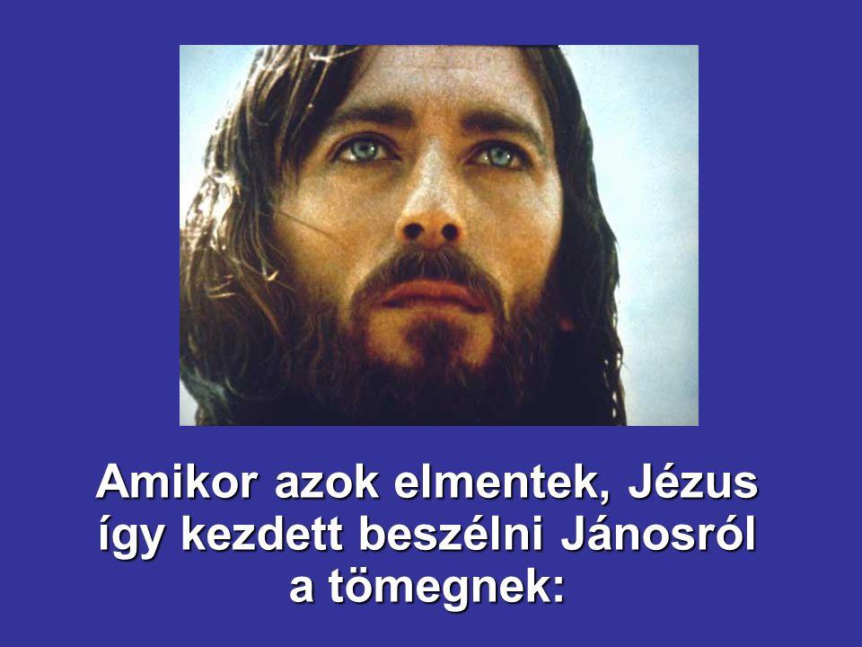 Amikor azok elmentek, Jézus így kezdett beszélni Jánosról a tömegnek: