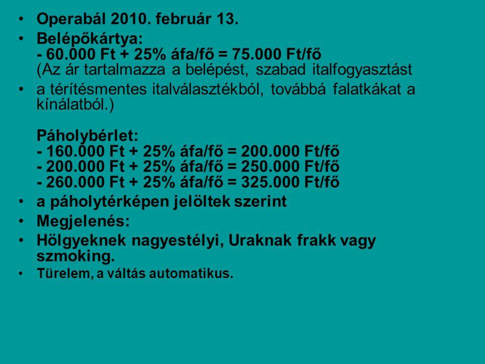 Belépőkártya: - 60.000 Ft + 25% áfa/fő = 75.000 Ft/fő (Az ár tartalmazza a belépést, szabad italfogyasztást a térítésmentes italválasztékból, továbbá falatkákat a kínálatból.) Páholybérlet: - 160.000 Ft + 25% áfa/fő = 200.000 Ft/fő - 200.000 Ft + 25% áfa/fő = 250.000 Ft/fő - 260.000 Ft + 25% áfa/fő = 325.000 Ft/fő a páholytérképen jelöltek szerint Megjelenés: Hölgyeknek nagyestélyi, Uraknak frakk vagy szmoking.