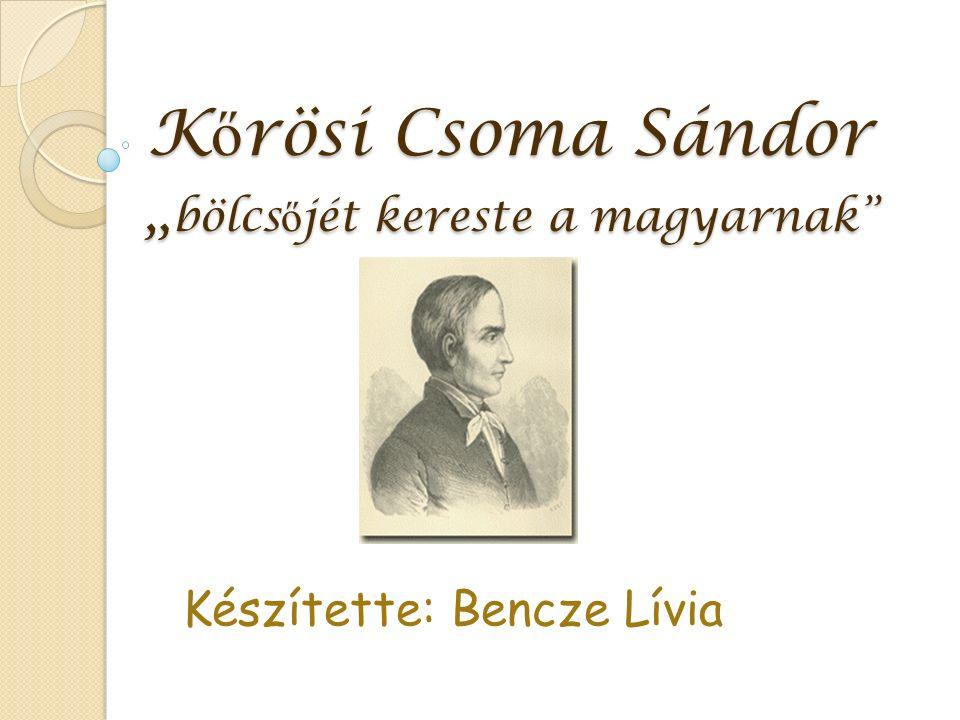 """K ő rösi Csoma Sándor """" bölcs ő jét kereste a magyarnak Készítette: Bencze Lívia"""