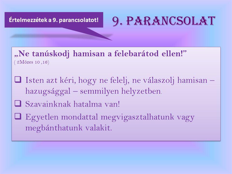 """9. Parancsolat """"Ne tanúskodj hamisan a felebarátod ellen!"""" ( 2Mózes 10,16)  Isten azt kéri, hogy ne felelj, ne válaszolj hamisan – hazugsággal – semm"""