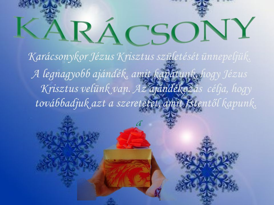 Karácsonykor Jézus Krisztus születését ünnepeljük. A legnagyobb ajándék, amit kapatunk, hogy Jézus Krisztus velünk van. Az ajándékozás célja, hogy tov