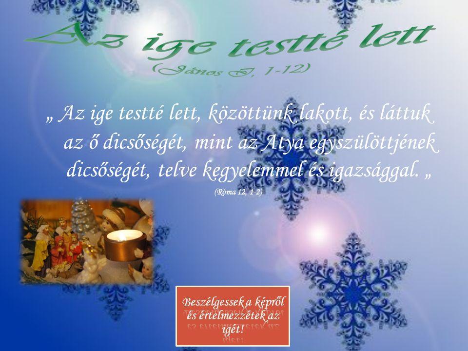 """"""" Az ige testté lett, közöttünk lakott, és láttuk az ő dicsőségét, mint az Atya egyszülöttjének dicsőségét, telve kegyelemmel és igazsággal. """" (Róma 1"""