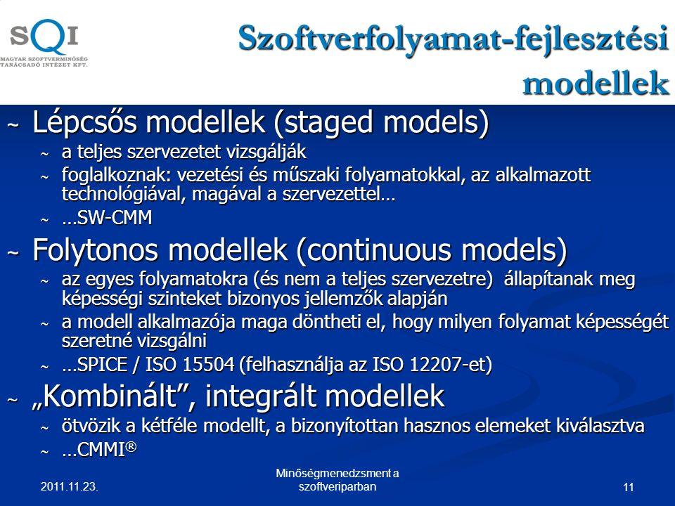 """11 Szoftverfolyamat-fejlesztési modellek ~ Lépcsős modellek (staged models) ~ a teljes szervezetet vizsgálják ~ foglalkoznak: vezetési és műszaki folyamatokkal, az alkalmazott technológiával, magával a szervezettel… ~ …SW-CMM ~ Folytonos modellek (continuous models) ~ az egyes folyamatokra (és nem a teljes szervezetre) állapítanak meg képességi szinteket bizonyos jellemzők alapján ~ a modell alkalmazója maga döntheti el, hogy milyen folyamat képességét szeretné vizsgálni ~ …SPICE / ISO 15504 (felhasználja az ISO 12207-et) ~ """" Kombinált , integrált modellek ~ ötvözik a kétféle modellt, a bizonyítottan hasznos elemeket kiválasztva ~ …CMMI ® 2011.11.23."""