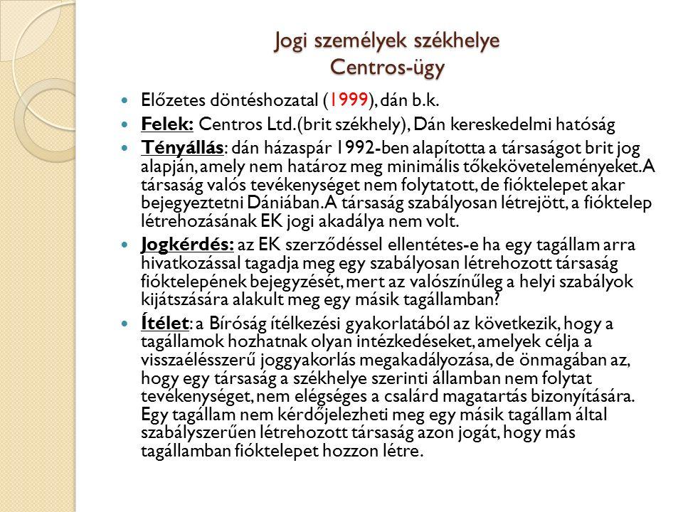 Jogi személyek székhelye Centros-ügy Előzetes döntéshozatal (1999), dán b.k. Felek: Centros Ltd.(brit székhely), Dán kereskedelmi hatóság Tényállás: d