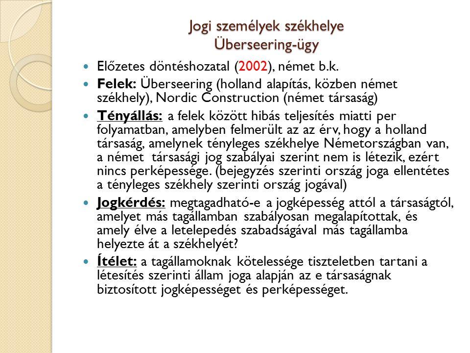 Jogi személyek székhelye Überseering-ügy Előzetes döntéshozatal (2002), német b.k. Felek: Überseering (holland alapítás, közben német székhely), Nordi
