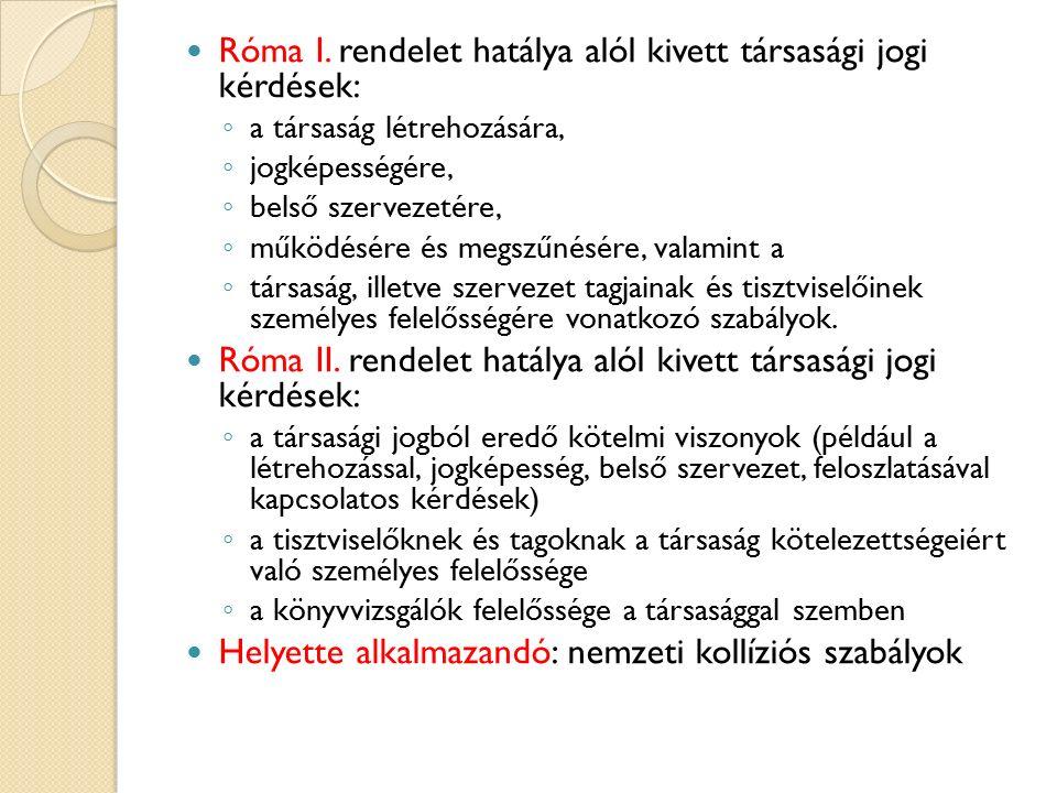 Róma I. rendelet hatálya alól kivett társasági jogi kérdések: ◦ a társaság létrehozására, ◦ jogképességére, ◦ belső szervezetére, ◦ működésére és megs