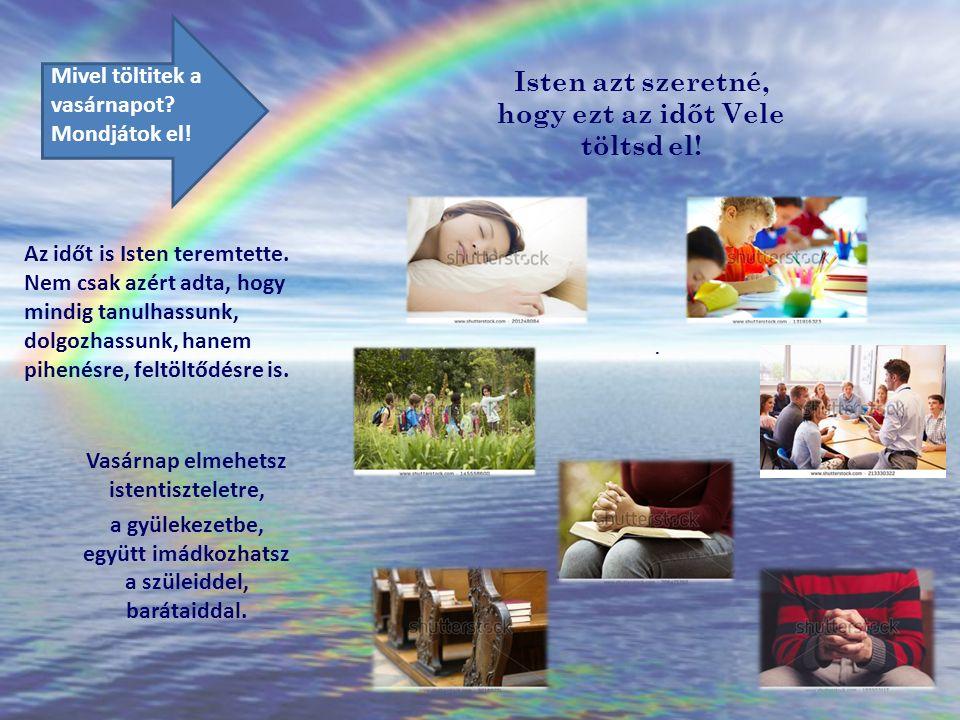 Isten azt szeretné, hogy ezt az időt Vele töltsd el! Vasárnap elmehetsz istentiszteletre, a gyülekezetbe, együtt imádkozhatsz a szüleiddel, barátaidda