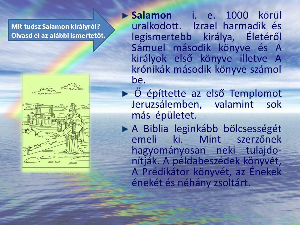 Salamon i. e. 1000 körül uralkodott. Izrael harmadik és legismertebb királya, Életéről Sámuel második könyve és A királyok első könyve illetve A króni