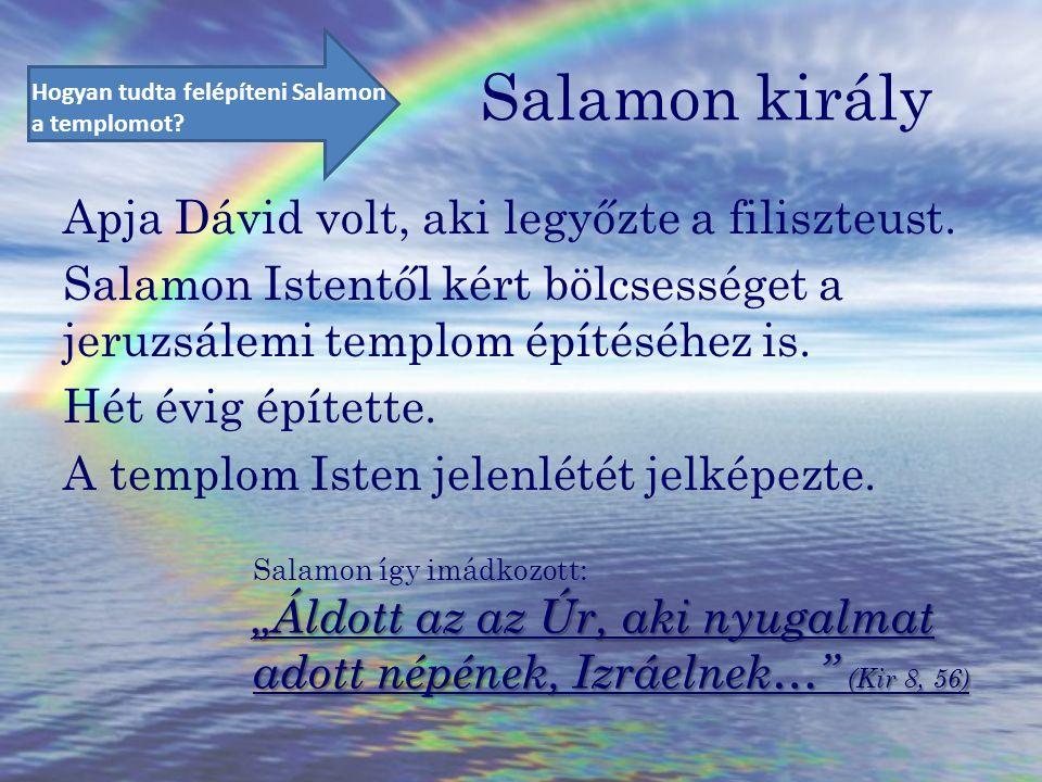 Salamon király Apja Dávid volt, aki legyőzte a filiszteust. Salamon Istentől kért bölcsességet a jeruzsálemi templom építéséhez is. Hét évig építette.