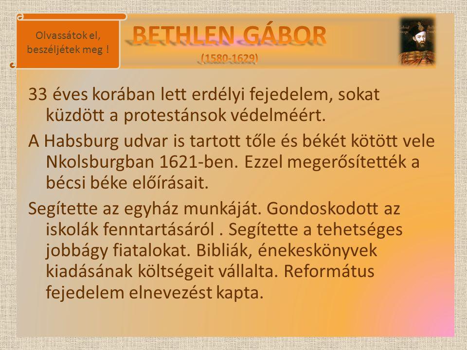 33 éves korában lett erdélyi fejedelem, sokat küzdött a protestánsok védelméért. A Habsburg udvar is tartott tőle és békét kötött vele Nkolsburgban 16