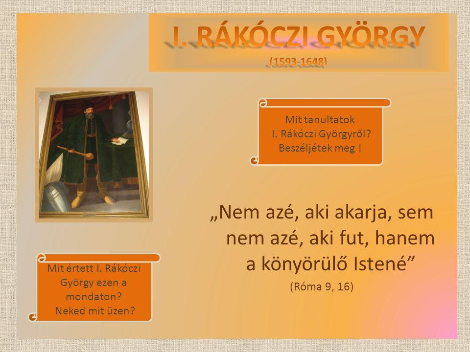 """""""Nem azé, aki akarja, sem nem azé, aki fut, hanem a könyörülő Istené"""" (Róma 9, 16) Mit tanultatok I. Rákóczi Györgyről? Beszéljétek meg ! Mit értett I"""