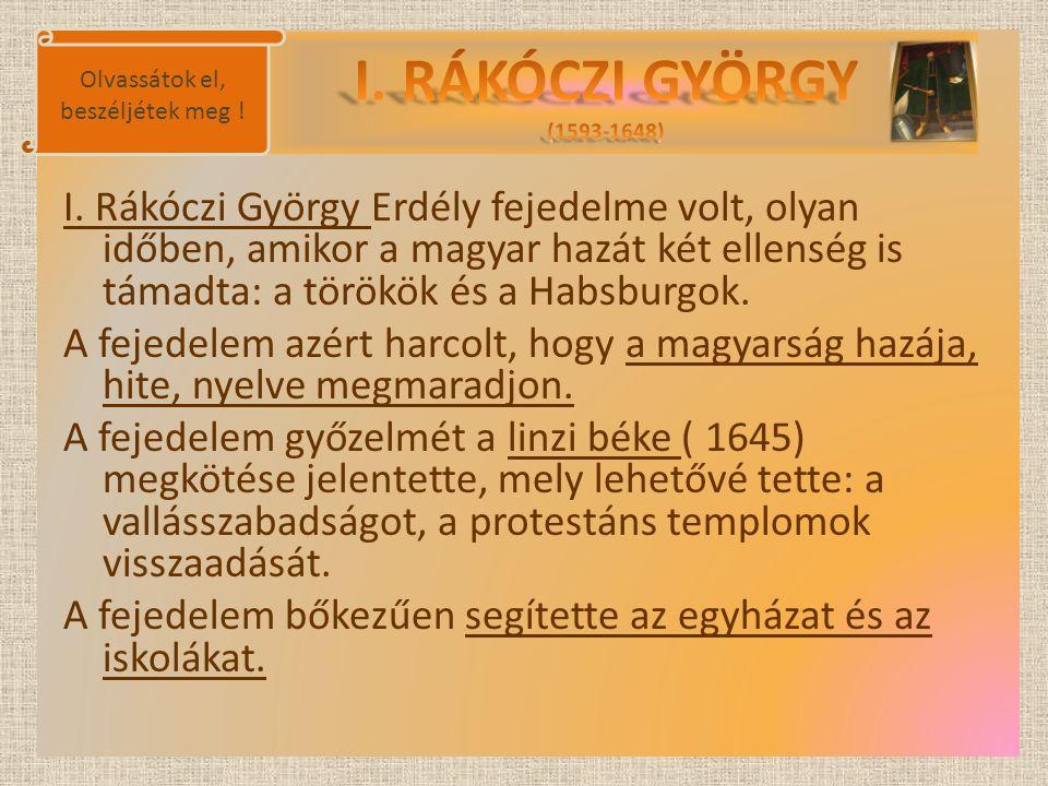 I. Rákóczi György Erdély fejedelme volt, olyan időben, amikor a magyar hazát két ellenség is támadta: a törökök és a Habsburgok. A fejedelem azért har