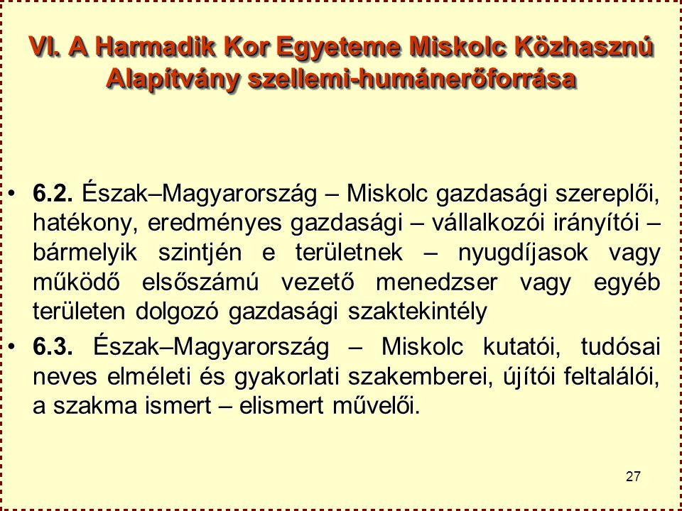 27 VI. A Harmadik Kor Egyeteme Miskolc Közhasznú Alapítvány szellemi-humánerőforrása 6.2. Észak–Magyarország – Miskolc gazdasági szereplői, hatékony,