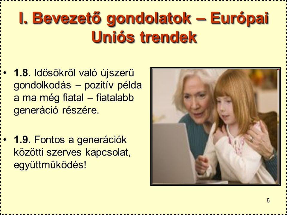5 I. Bevezető gondolatok – Európai Uniós trendek 1.8. Idősökről való újszerű gondolkodás – pozitív példa a ma még fiatal – fiatalabb generáció részére
