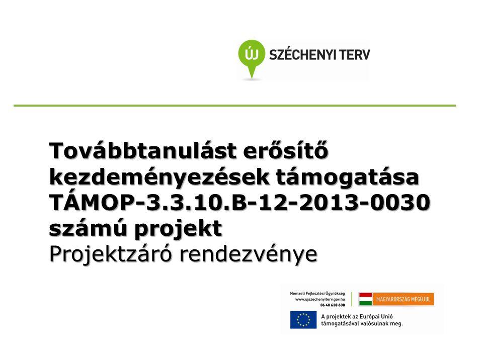 Továbbtanulást erősítő kezdeményezések támogatása TÁMOP-3.3.10.B-12-2013-0030 számú projekt Projektzáró rendezvénye