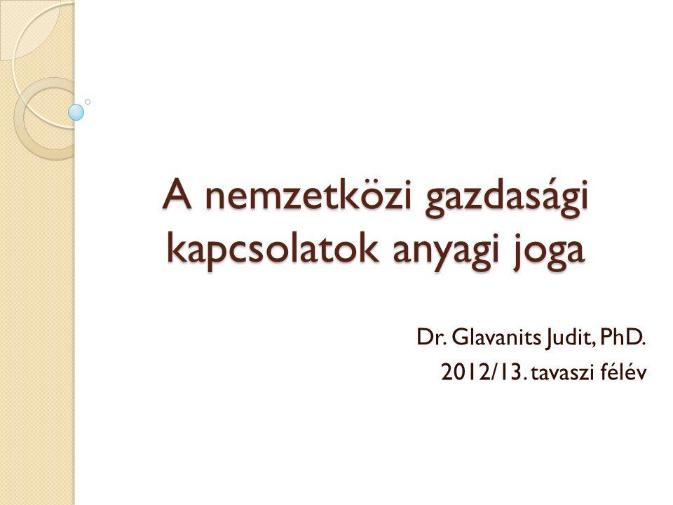 A nemzetközi gazdasági kapcsolatok anyagi joga Dr. Glavanits Judit, PhD. 2012/13. tavaszi félév