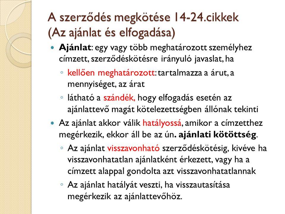 A szerződés megkötése 14-24.cikkek (Az ajánlat és elfogadása) Ajánlat: egy vagy több meghatározott személyhez címzett, szerződéskötésre irányuló javas