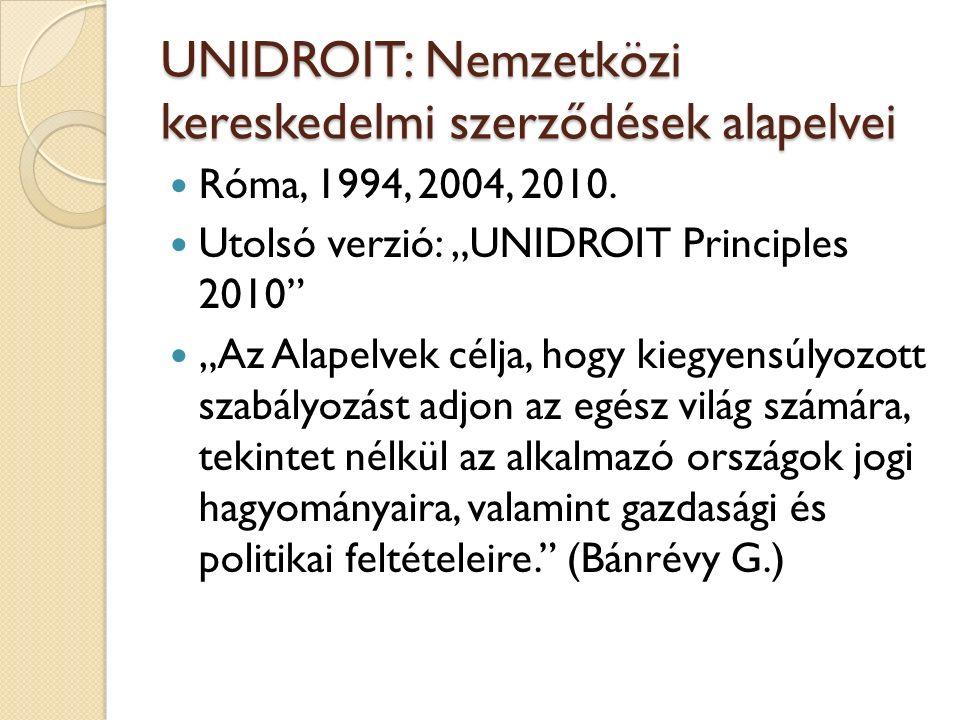 """UNIDROIT: Nemzetközi kereskedelmi szerződések alapelvei Róma, 1994, 2004, 2010. Utolsó verzió: """"UNIDROIT Principles 2010"""" """"Az Alapelvek célja, hogy ki"""