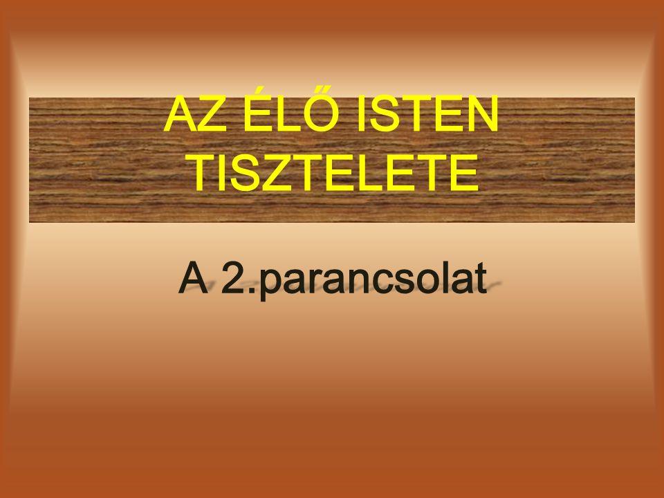 AZ ÉLŐ ISTEN TISZTELETE A 2.parancsolat