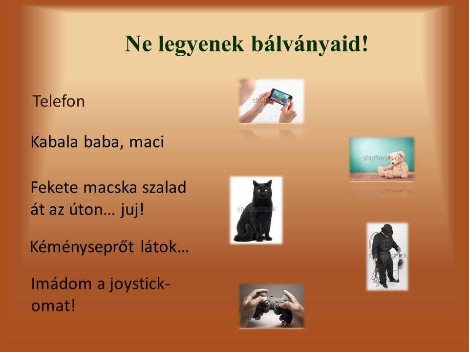 Ne legyenek bálványaid! Telefon Kabala baba, maci Imádom a joystick- omat! Kéményseprőt látok… Fekete macska szalad át az úton… juj!