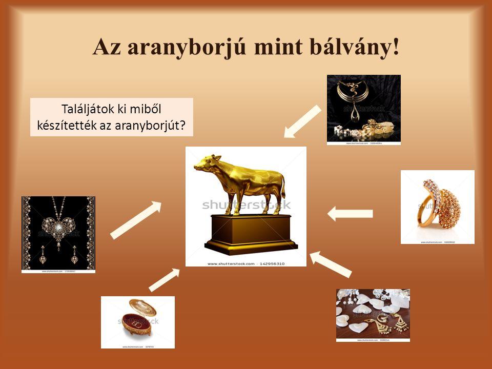 Az aranyborjú mint bálvány! Találjátok ki miből készítették az aranyborjút?