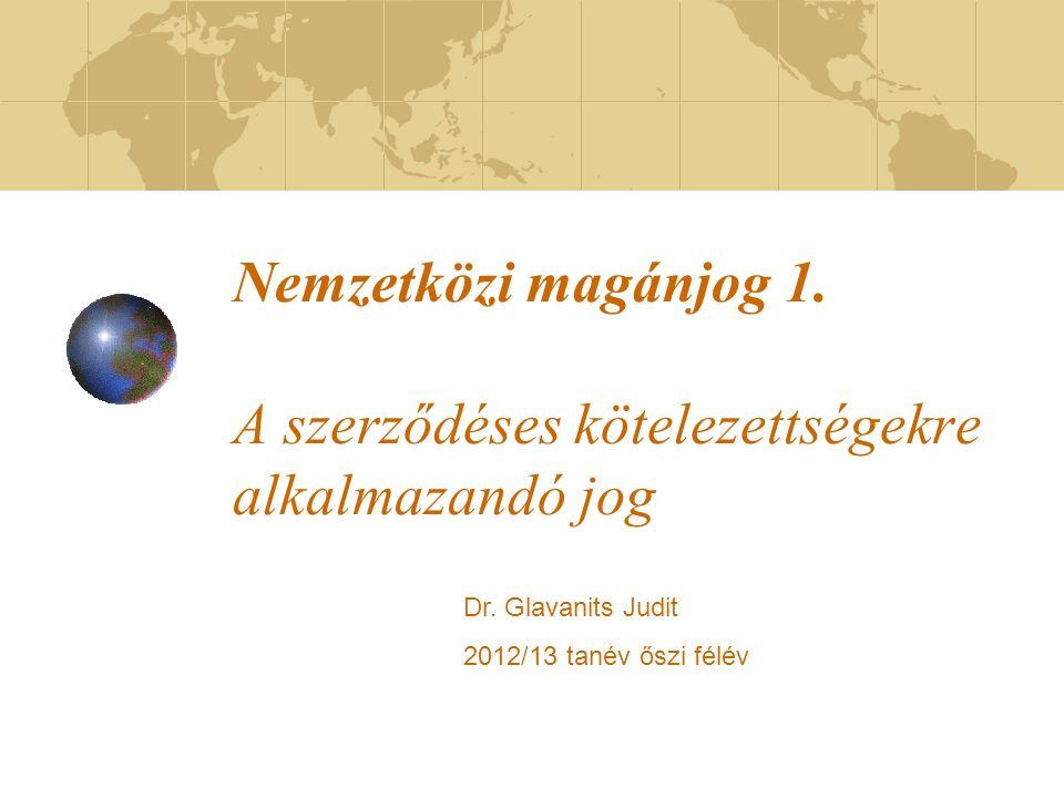 Nemzetközi magánjog 1. A szerződéses kötelezettségekre alkalmazandó jog Dr. Glavanits Judit 2012/13 tanév őszi félév