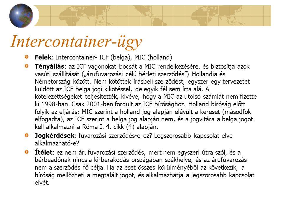 Intercontainer-ügy Felek: Intercontainer- ICF (belga), MIC (holland) Tényállás: az ICF vagonokat bocsát a MIC rendelkezésére, és biztosítja azok vasút