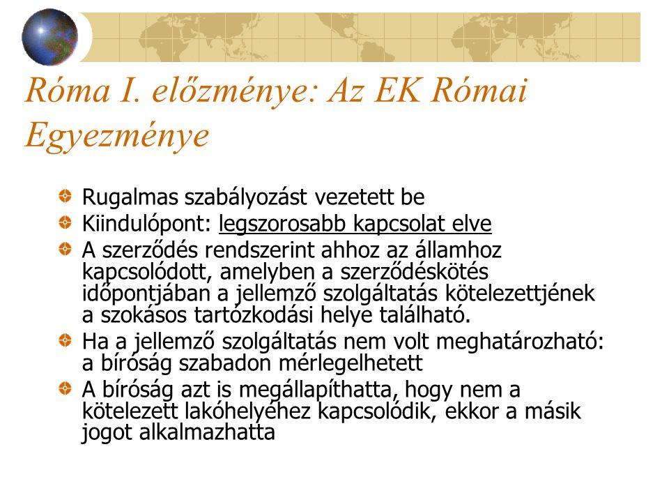 Róma I. előzménye: Az EK Római Egyezménye Rugalmas szabályozást vezetett be Kiindulópont: legszorosabb kapcsolat elve A szerződés rendszerint ahhoz az