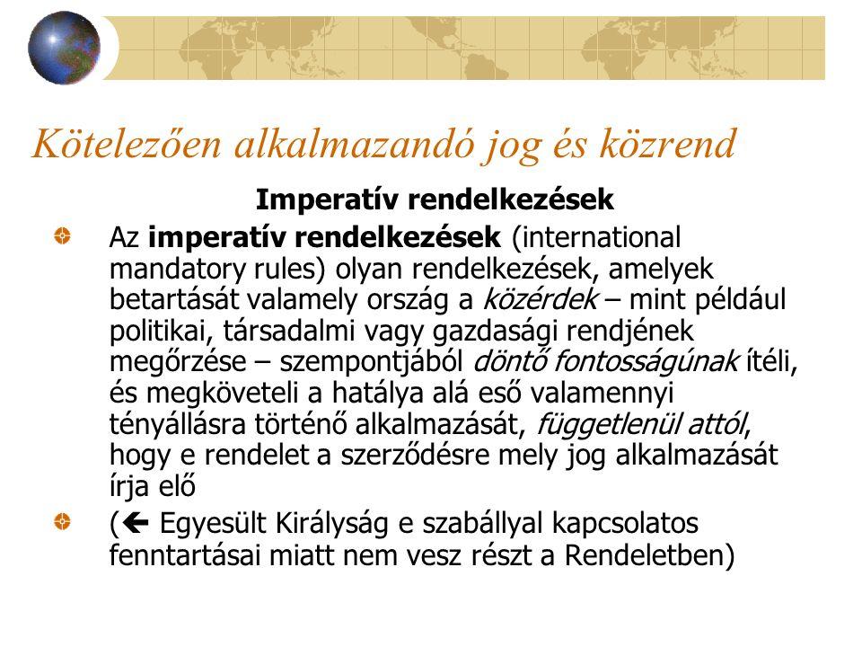 Kötelezően alkalmazandó jog és közrend Imperatív rendelkezések Az imperatív rendelkezések (international mandatory rules) olyan rendelkezések, amelyek