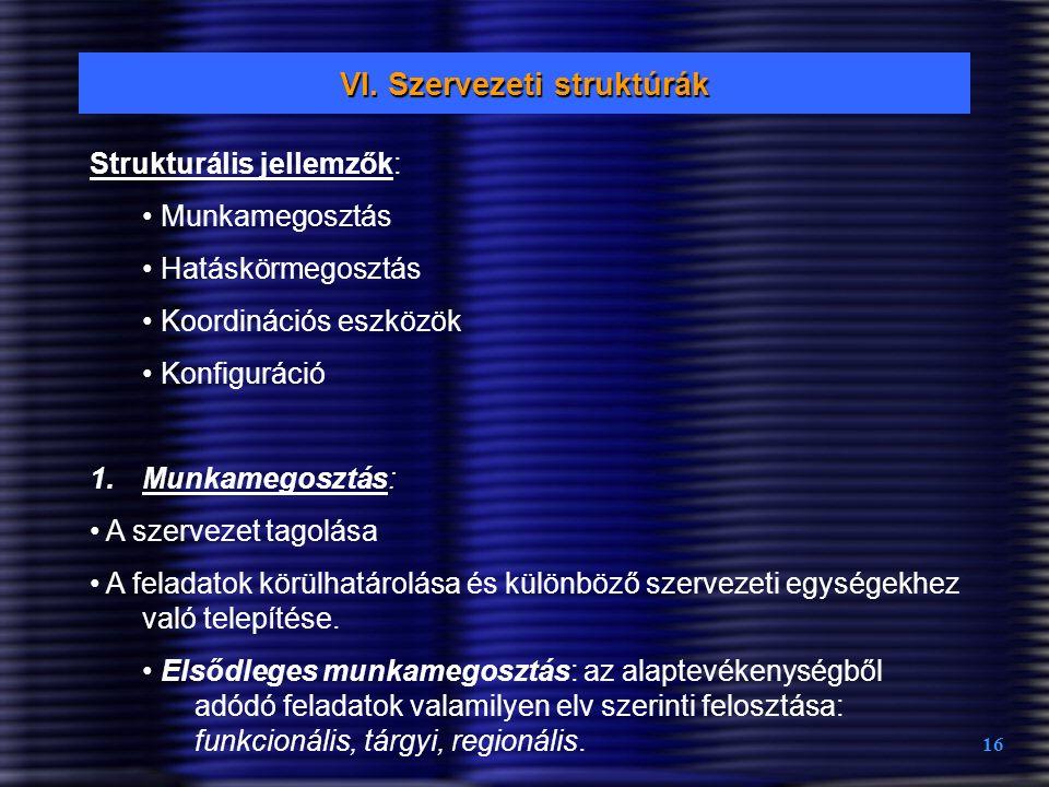 16 VI. Szervezeti struktúrák Strukturális jellemzők: Munkamegosztás Hatáskörmegosztás Koordinációs eszközök Konfiguráció 1.Munkamegosztás: A szervezet