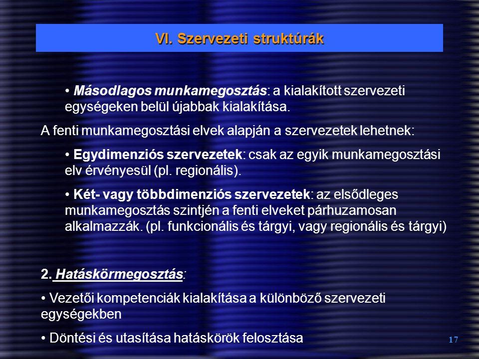 17 VI. Szervezeti struktúrák Másodlagos munkamegosztás: a kialakított szervezeti egységeken belül újabbak kialakítása. A fenti munkamegosztási elvek a