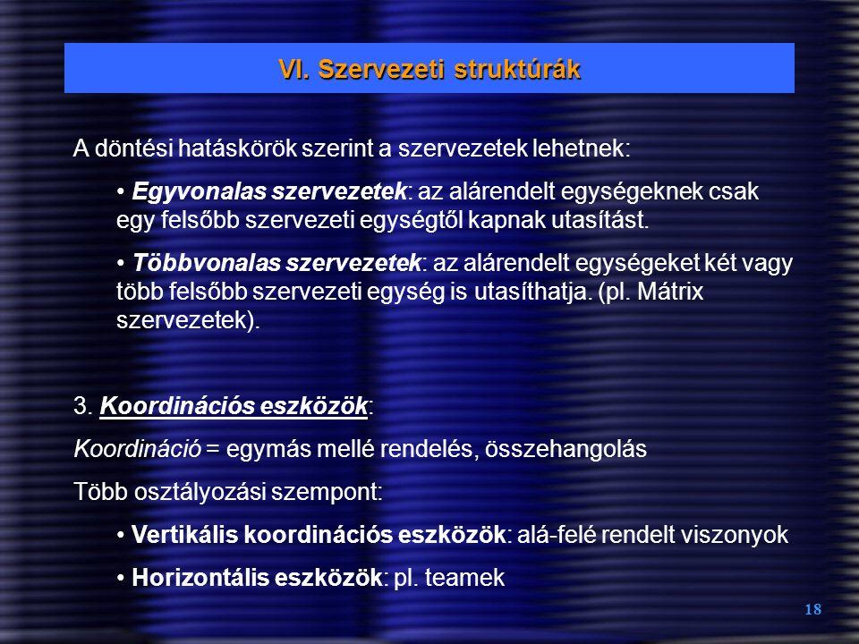 18 VI. Szervezeti struktúrák A döntési hatáskörök szerint a szervezetek lehetnek: Egyvonalas szervezetek: az alárendelt egységeknek csak egy felsőbb s