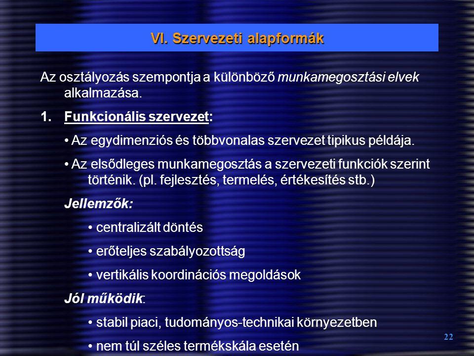 22 VI. Szervezeti alapformák Az osztályozás szempontja a különböző munkamegosztási elvek alkalmazása. 1.Funkcionális szervezet: Az egydimenziós és töb