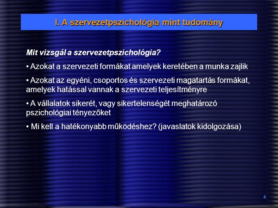4 I. A szervezetpszichológia mint tudomány Mit vizsgál a szervezetpszichológia? Azokat a szervezeti formákat amelyek keretében a munka zajlik Azokat a
