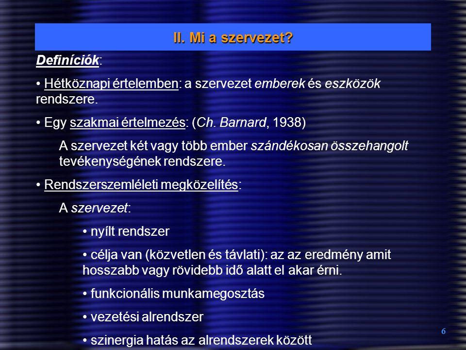 6 II. Mi a szervezet? Definíciók: Hétköznapi értelemben: a szervezet emberek és eszközök rendszere. Egy szakmai értelmezés: (Ch. Barnard, 1938) A szer