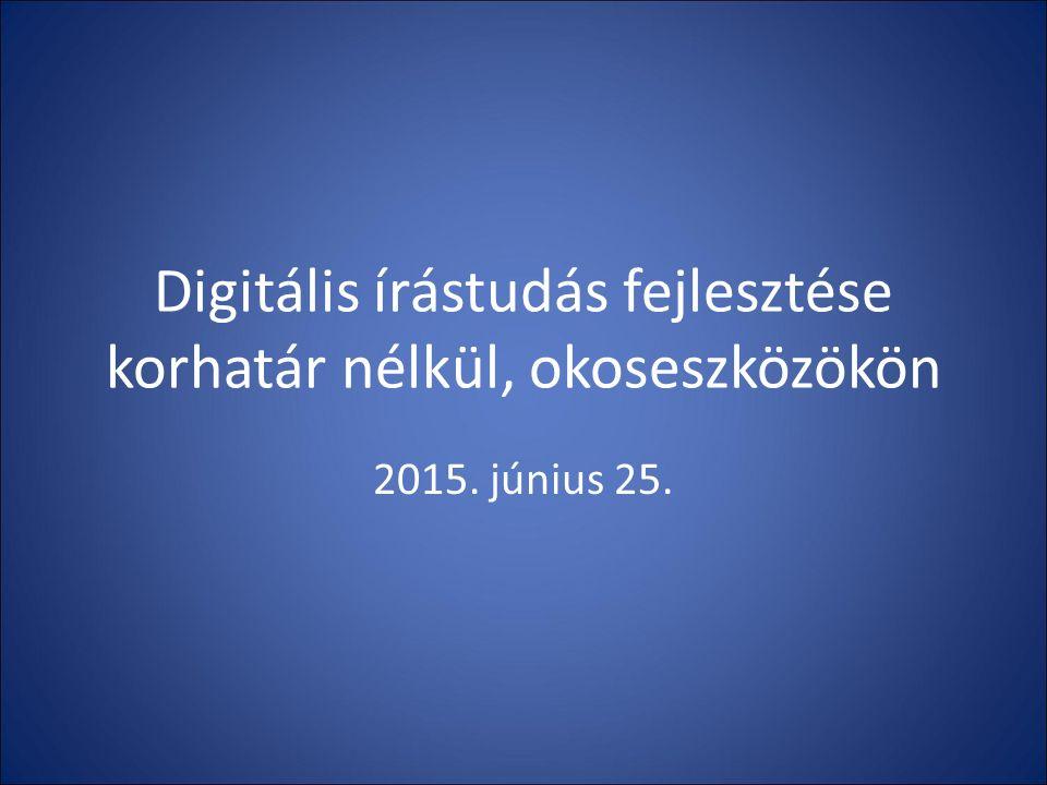 Digitális írástudás fejlesztése korhatár nélkül, okoseszközökön 2015. június 25.
