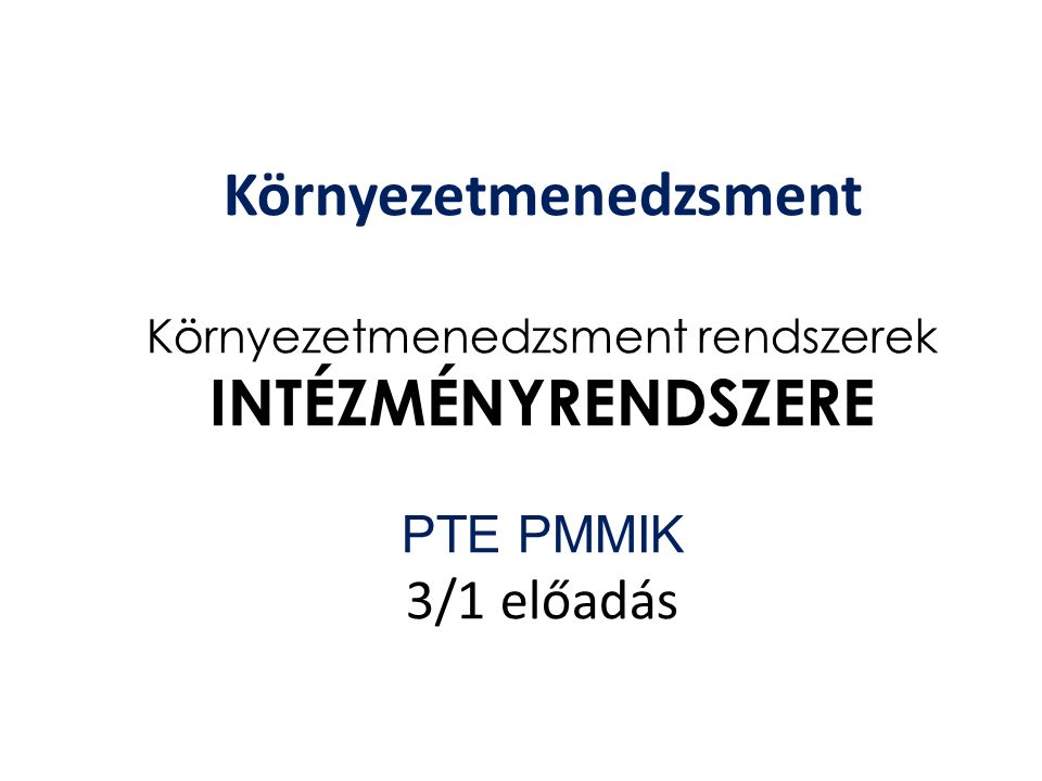 Környezetmenedzsment Környezetmenedzsment rendszerek INTÉZMÉNYRENDSZERE PTE PMMIK 3/1 előadás