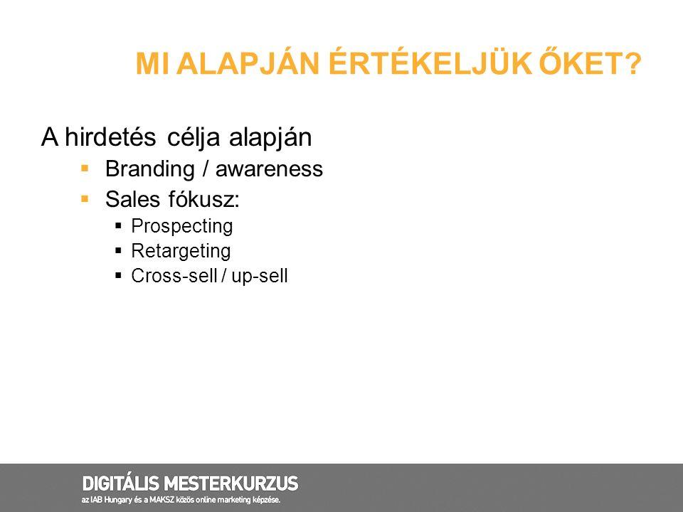 MI ALAPJÁN ÉRTÉKELJÜK ŐKET? A hirdetés célja alapján  Branding / awareness  Sales fókusz:  Prospecting  Retargeting  Cross-sell / up-sell