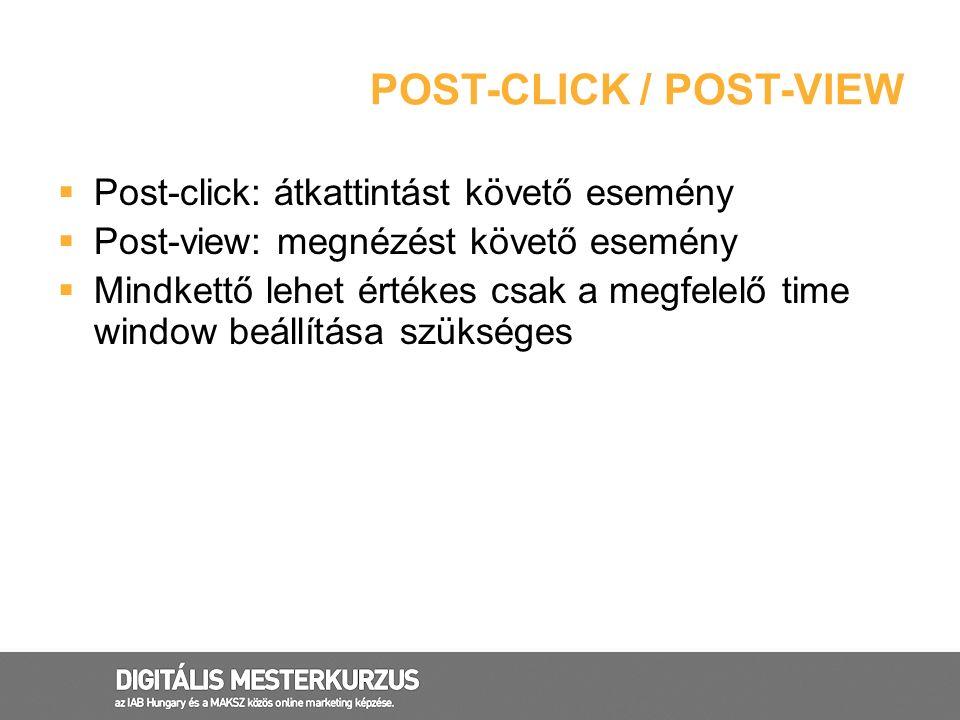POST-CLICK / POST-VIEW  Post-click: átkattintást követő esemény  Post-view: megnézést követő esemény  Mindkettő lehet értékes csak a megfelelő time
