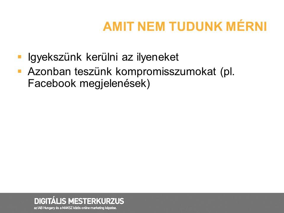 AMIT NEM TUDUNK MÉRNI  Igyekszünk kerülni az ilyeneket  Azonban teszünk kompromisszumokat (pl. Facebook megjelenések)