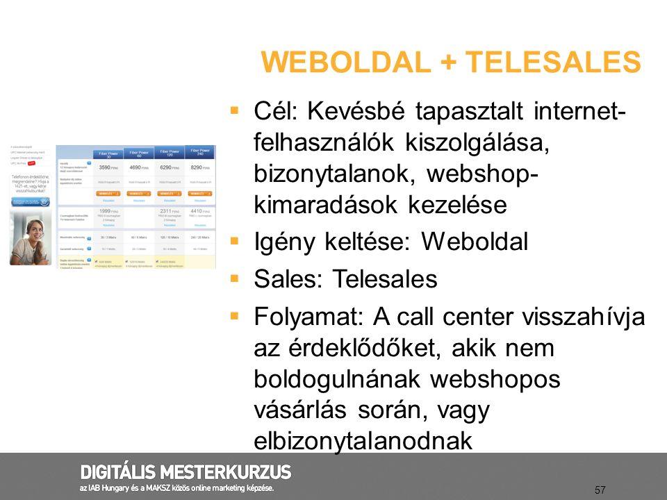 WEBOLDAL + TELESALES 57  Cél: Kevésbé tapasztalt internet- felhasználók kiszolgálása, bizonytalanok, webshop- kimaradások kezelése  Igény keltése: W