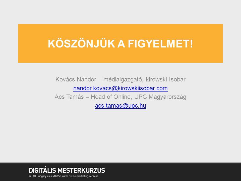 KÖSZÖNJÜK A FIGYELMET! Kovács Nándor – médiaigazgató, kirowski Isobar nandor.kovacs@kirowskiisobar.com Ács Tamás – Head of Online, UPC Magyarország ac