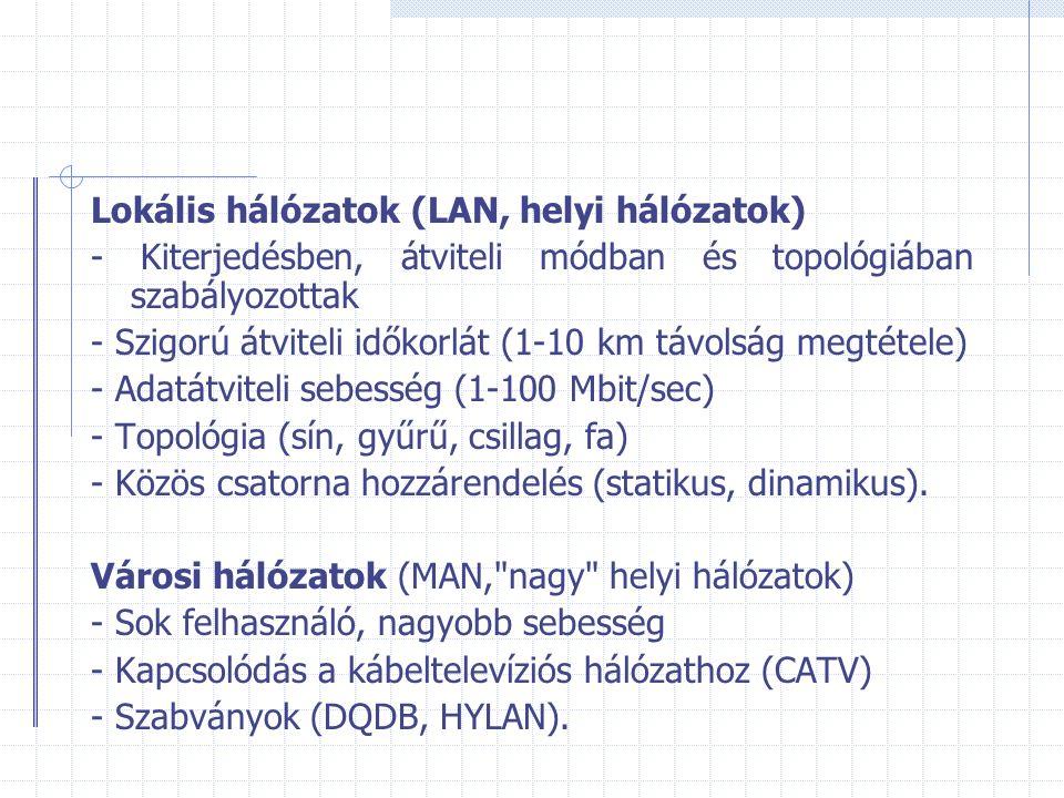 Lokális hálózatok (LAN, helyi hálózatok) - Kiterjedésben, átviteli módban és topológiában szabályozottak - Szigorú átviteli időkorlát (1-10 km távolság megtétele) - Adatátviteli sebesség (1-100 Mbit/sec) - Topológia (sín, gyűrű, csillag, fa) - Közös csatorna hozzárendelés (statikus, dinamikus).